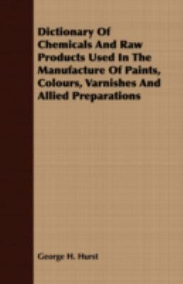 Dictionary of Chemicals and Raw Products Used in the Manufacture of Paints, Colours, Varnishes and Allied Preparations:   2007 9781406783346 Front Cover