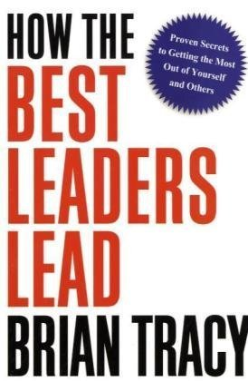 How the Best Leaders Lead Proven Secrets to Getting the Most Out of Yourself and Others  2010 edition cover