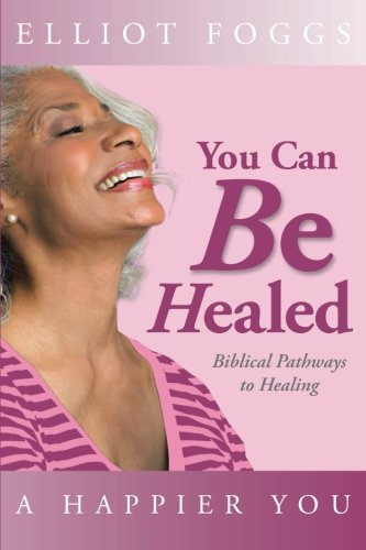 You Can Be Healed Biblical Pathways to Healing  2013 9781490804347 Front Cover