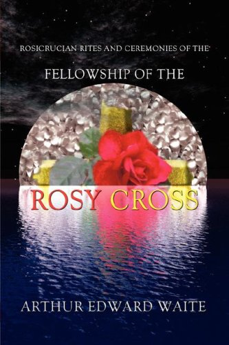 Rosicrucian Rites and Ceremonies of the Fellowship of the Rosy Cross by Founder of the Holy Order of the Golden Dawn Arthur   2008 edition cover