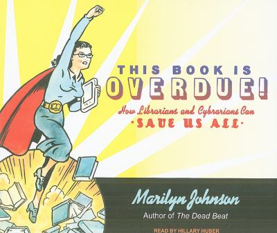 This Book Is Overdue!: How Librarians and Cybrarians Can Save Us All  2010 9781400116348 Front Cover