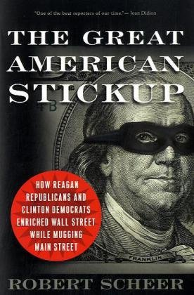 Great American Stickup How Reagan Republicans and Clinton Democrats Enriched Wall Street While Mugging Main Street  2010 edition cover