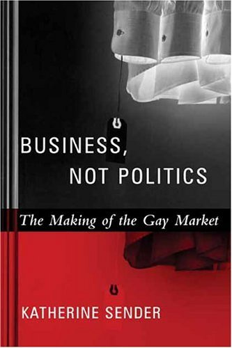 Business, Not Politics The Making of the Gay Market  2004 9780231127349 Front Cover