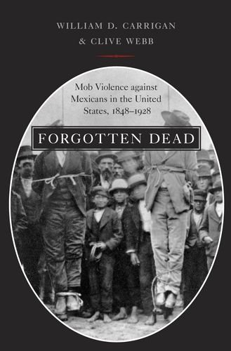Forgotten Dead Mob Violence Against Mexicans in the United States, 1848-1928  2013 edition cover