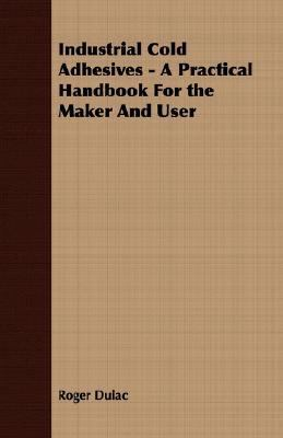 Industrial Cold Adhesives - a Practical Handbook for the Maker and User  N/A 9781406713350 Front Cover