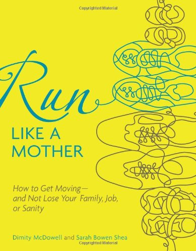 Run Like a Mother How to Get Moving--And Not Lose Your Family, Job, or Sanity  2010 9780740785351 Front Cover