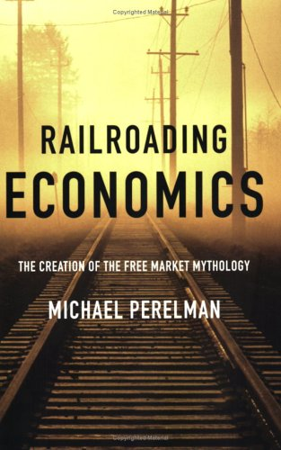 Railroading Economics The Creation of the Free Market Mythology  2006 (Annotated) edition cover