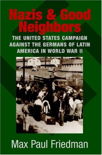 Nazis and Good Neighbors The United States Campaign Against the Germans of Latin America in World War II  2005 edition cover