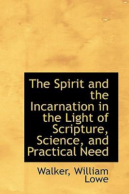 Spirit and the Incarnation in the Light of Scripture, Science, and Practical Need N/A 9781113471352 Front Cover