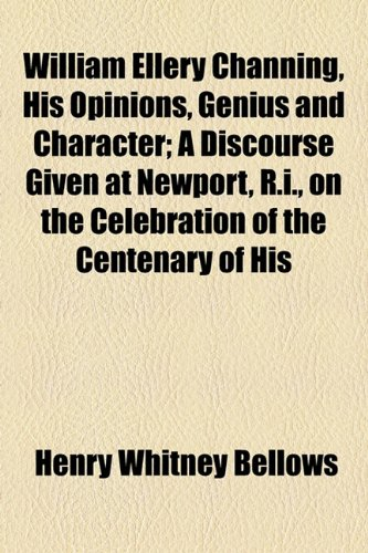 William Ellery Channing, His Opinions, Genius and Character; a Discourse Given at Newport, R I , on the Celebration of the Centenary of His  2010 edition cover