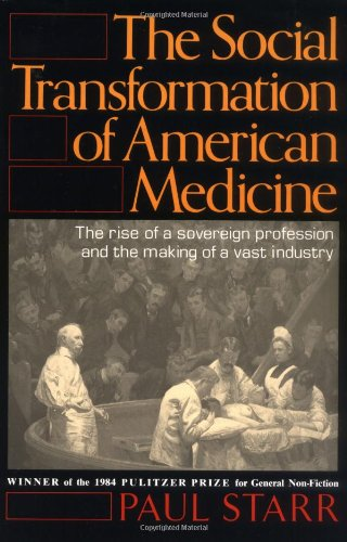 Social Transformation of American Medicine The Rise of a Sovereign Profession and the Making of a Vast Industry  1982 edition cover