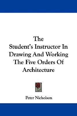 Student's Instructor in Drawing and Working the Five Orders of Architecture N/A 9780548297353 Front Cover