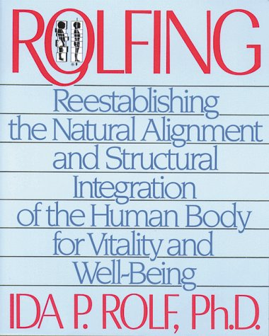 Rolfing Reestablishing the Natural Alignment and Structural Integration of the Human Body for Vitality and Well-Being N/A edition cover