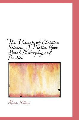 Elements of Christian Science : A Treatise upon Moral Philosophy and Practice N/A 9781113477354 Front Cover