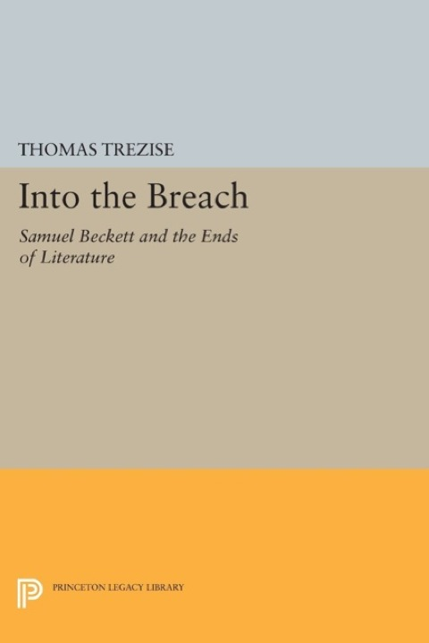 Into the Breach Samuel Beckett and the Ends of Literature  2014 9781400861354 Front Cover