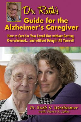 Dr Ruth's Guide for the Alzheimer's Caregiver How to Care for Your Loved One Without Getting Overwhelmed... and Without Doing It All Yourself  2012 9781610351355 Front Cover