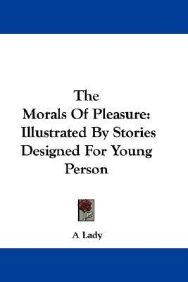 Morals of Pleasure : Illustrated by Stories Designed for Young Person N/A 9780548382356 Front Cover