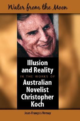 Water from the Moon Illusion and Reality in the Works of Australian Novelist Christopher Koch  2007 9781934043356 Front Cover