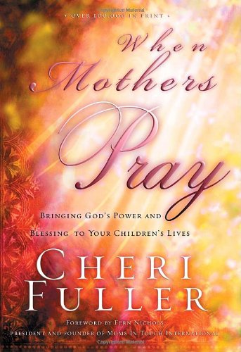 When Mothers Pray Bringing God's Power and Blessing to Your Children's Lives  1997 9781576739358 Front Cover