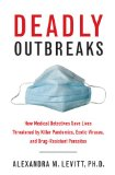 Deadly Outbreaks How Medical Detectives Save Lives Threatened by Killer Pandemics, Exotic Viruses, and Drug-Resistant Parasites  2013 edition cover