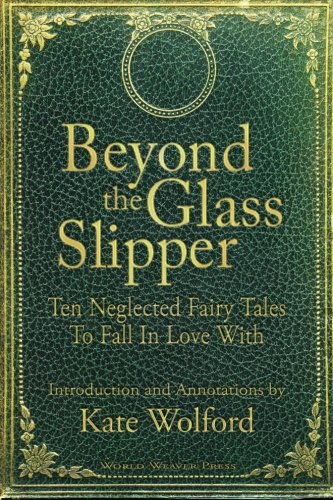 Beyond the Glass Slipper Ten Neglected Fairy Tales to Fall in Love With N/A edition cover