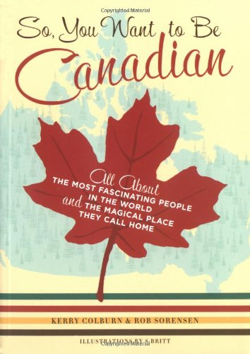 So, You Want to Be Canadian All about the Most Fascinating People in the World and the Magical Place They Call Home  2004 9780811845359 Front Cover