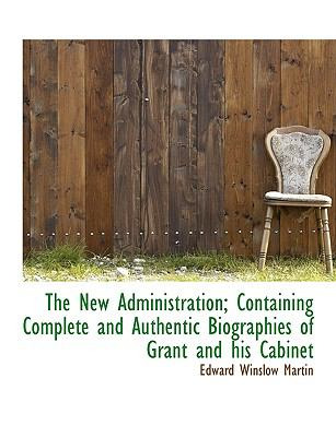 New Administration; Containing Complete and Authentic Biographies of Grant and His Cabinet N/A 9781115072359 Front Cover