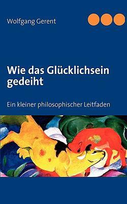Wie das Gl�cklichsein gedeiht Ein kleiner philosophischer Leitfaden N/A 9783837004359 Front Cover