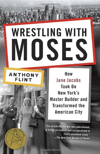 Wrestling with Moses How Jane Jacobs Took on New York's Master Builder and Transformed the American City  2011 edition cover