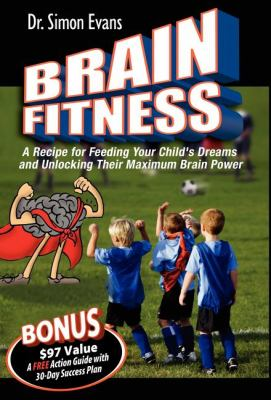 Brain Fitness A Recipe for Feeding Your Child's Dreams and Unlocking Their Maximum Brain Power N/A 9781600372360 Front Cover