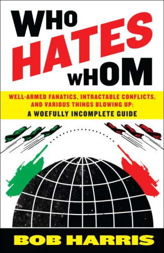 Who Hates Whom Well-Armed Fanatics, Intractable Conflicts, and Various Things Blowing Up - A Woefully Incomplete Guide  2007 edition cover