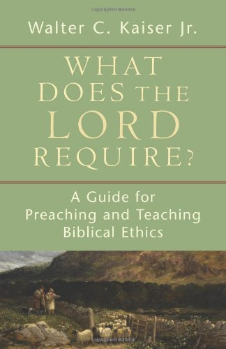 What Does the Lord Require? A Guide for Preaching and Teaching Biblical Ethics  2009 edition cover