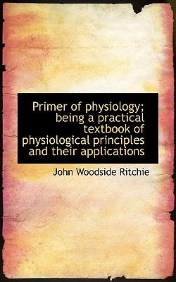 Primer of Physiology; Being a Practical Textbook of Physiological Principles and Their Applications N/A 9781113873361 Front Cover