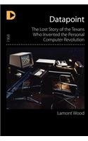 Datapoint The Lost Story of the Texans Who Invented the Personal Computer Revolution  2012 edition cover