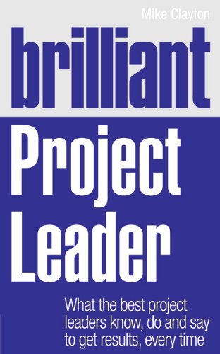 Brilliant Project Leader What the Best Project Leaders Know, Do and Say to Get Results, Every Time  2011 9780273759362 Front Cover