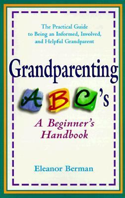 Grandparenting ABCs A Beginner's Handbook -- the Practical Guide to Being an Informed, Involved, and Helpful Grandparent N/A 9780399524363 Front Cover