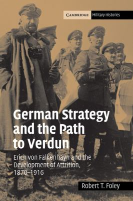 German Strategy and the Path to Verdun Erich Von Falkenhayn and the Development of Attrition, 1870-1916  2007 9780521044363 Front Cover