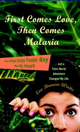 First Comes Love, Then Comes Malaria How a Peace Corps Poster Boy Won My Heart and a Third World Adventure Changed My Life N/A edition cover