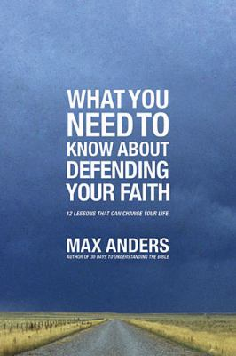 What You Need to Know about Defending Your Faith 12 Lessons That Can Change Your Life  2012 9781401675363 Front Cover