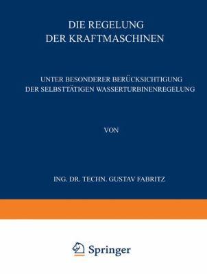 Die Regelung der Kraftmaschinen Unter Besonderer Ber�cksichtigung der Selbstt�tigen Wasserturbinenregelung  1940 9783709197363 Front Cover