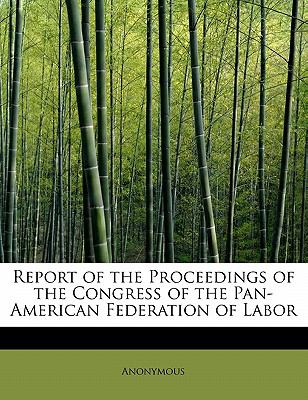 Report of the Proceedings of the Congress of the Pan-American Federation of Labor N/A 9781115104364 Front Cover