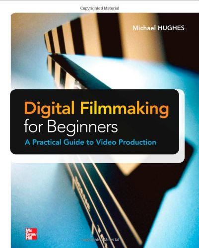 Digital Filmmaking for Beginners A Practical Guide to Video Production  2012 edition cover