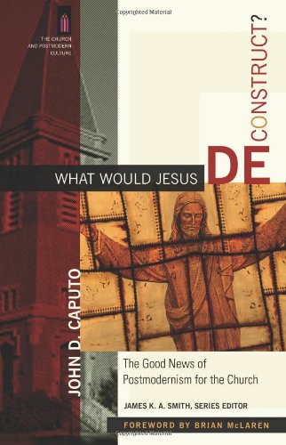 What Would Jesus Deconstruct? The Good News of Postmodernism for the Church  2007 edition cover