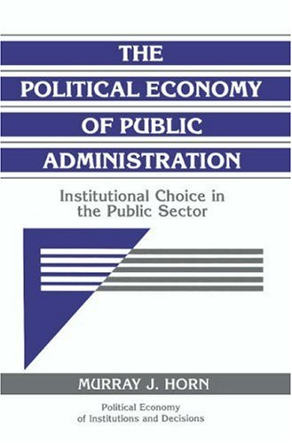 Political Economy of Public Administration Institutional Choice in the Public Sector  1995 edition cover
