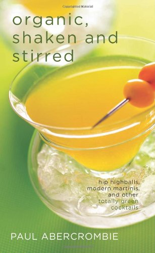 Organic, Shaken and Stirred Hip Highballs, Modern Martinis, and Other Totally Green Cocktails  2009 9781558324367 Front Cover