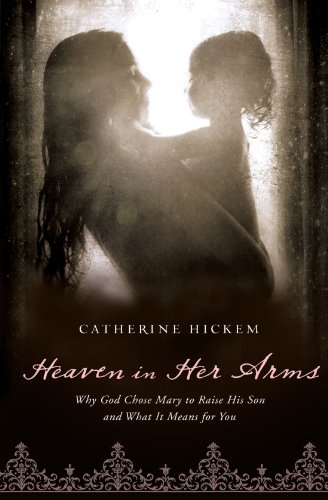 Heaven in Her Arms Why God Chose Mary to Raise His Son and What It Means for You  2012 9781400200368 Front Cover