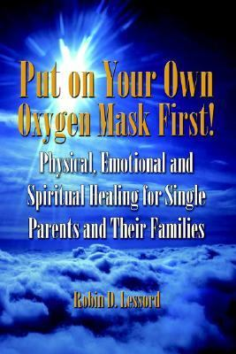 Put on Your Own Oxygen Mask First! Physical, Emotional and Spiritual Healing for Single Parents and Their Families N/A 9781413729368 Front Cover