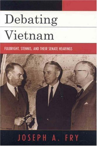Debating Vietnam Fulbright, Stennis, and Their Senate Hearings  2006 9780742544369 Front Cover