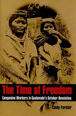 Time of Freedom Campesino Workers in Guatemala's October Revolution N/A edition cover