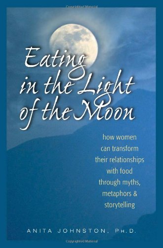 Eating in the Light of the Moon How Women Can Transform Their Relationships with Food Through Myths, Metaphor, and Storytelling  1996 (Reprint) edition cover